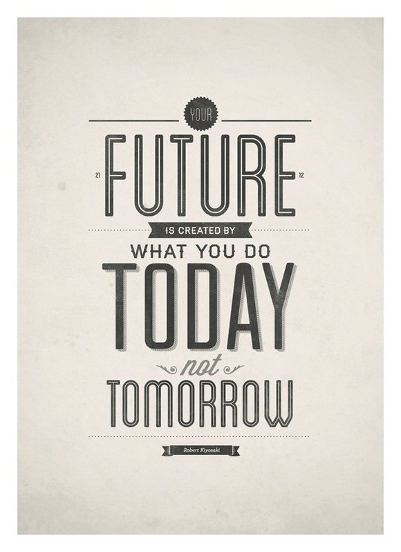 Future is created by what you do today not tomorrow.