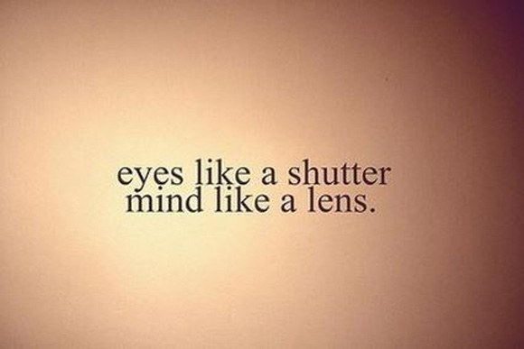 Eyes like shutter mind like lens
